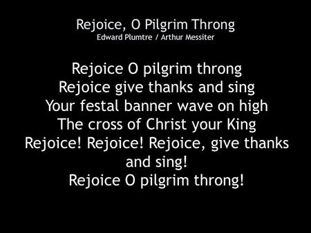 Rejoice, O Pilgrim Throng Edward Plumtre / Arthur Messiter Rejoice O pilgrim throng Rejoice give thanks and sing Your festal banner wave on high The cross.