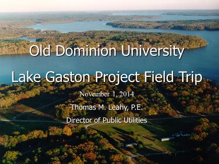 3 Old Dominion University Lake Gaston Project Field Trip November 1, 2014 Thomas M. Leahy, P.E. Director of Public Utilities.