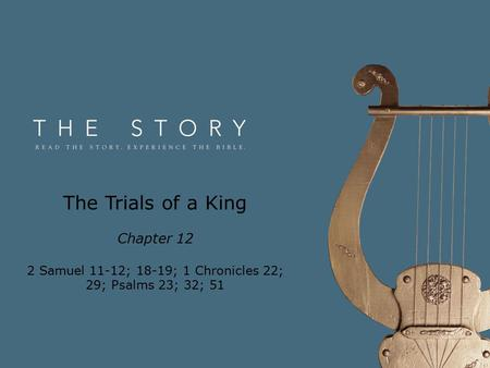 The Trials of a King Chapter 12 2 Samuel 11-12; 18-19; 1 Chronicles 22; 29; Psalms 23; 32; 51.