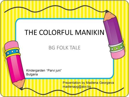 "THE COLORFUL MANIKIN BG FOLK TALE Kindergarden ""Parvi juni"" Bulgaria Prezentation by Madlena Georgieva"