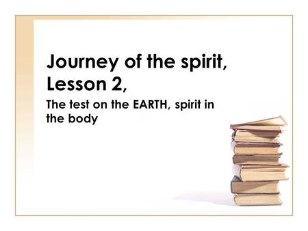 Journey of the spirit, Lesson 2, The test on the EARTH, spirit in the body.