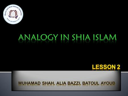  Analogy is qiyas which means to use logic and reasoning to apply a known law to a new situation which is not originally covered in the law.  When.