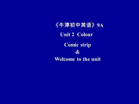 Unit 2 Colour Comic strip & Welcome to the unit 《牛津初中英语》 9A.