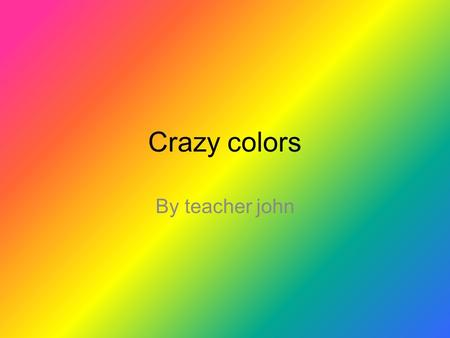 Crazy colors By teacher john. Basic colors! White Black red blue Light green yellow orange purple Grey Light blue green.