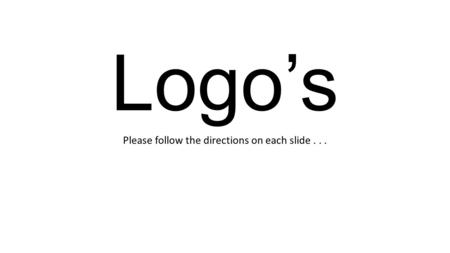 Logo's Please follow the directions on each slide...