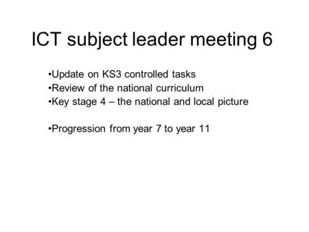 ICT subject leader meeting 6 Update on KS3 controlled tasks Review of the national curriculum Key stage 4 – the national and local picture Progression.