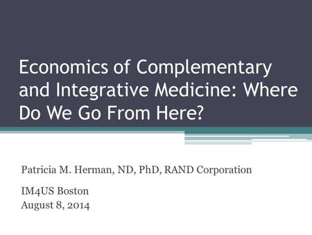 Economics of Complementary and Integrative Medicine: Where Do We Go From Here? Patricia M. Herman, ND, PhD, RAND Corporation IM4US Boston August 8, 2014.