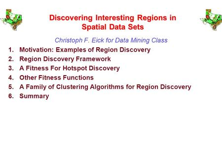 Discovering Interesting Regions in Spatial Data Sets Christoph F. Eick for Data Mining Class 1.Motivation: Examples of Region Discovery 2.Region Discovery.