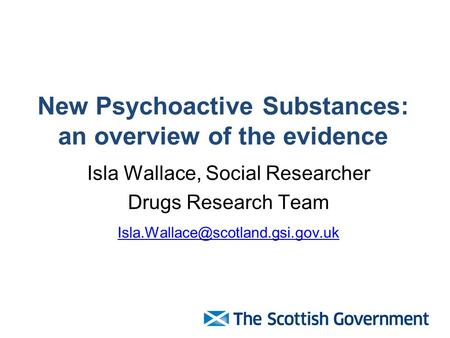 New Psychoactive Substances: an overview of the evidence Isla Wallace, Social Researcher Drugs Research Team