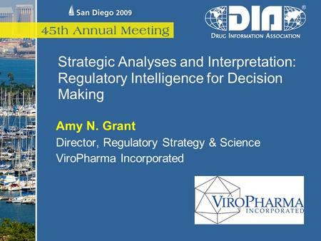 Strategic Analyses and Interpretation: Regulatory Intelligence for Decision Making Amy N. Grant Director, Regulatory Strategy & Science ViroPharma Incorporated.