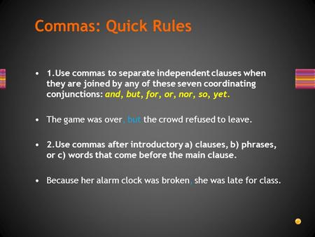 1.Use commas to separate independent clauses when they are joined by any of these seven coordinating conjunctions: and, but, for, or, nor, so, yet. The.