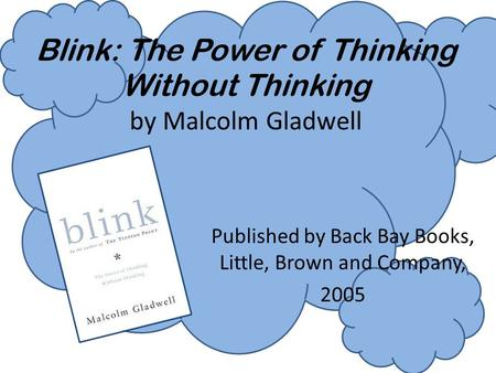Blink: The Power of Thinking Without Thinking by Malcolm Gladwell Published by Back Bay Books, Little, Brown and Company, 2005.