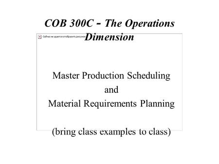 COB 300C - The Operations Dimension Master Production Scheduling and Material Requirements Planning (bring class examples to class)
