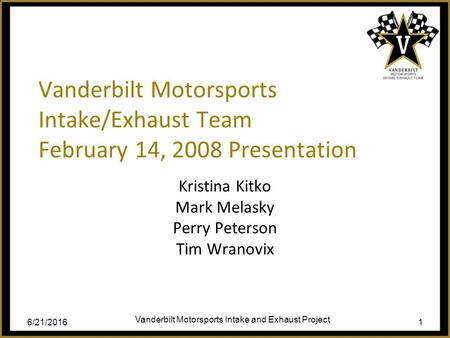 6/21/2016 Vanderbilt Motorsports Intake and Exhaust Project 1 Vanderbilt Motorsports Intake/Exhaust Team February 14, 2008 Presentation Kristina Kitko.