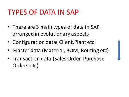 TYPES OF DATA IN SAP There are 3 main types of data in SAP arranged in evolutionary aspects Configuration data( Client,Plant etc) Master data (Material,