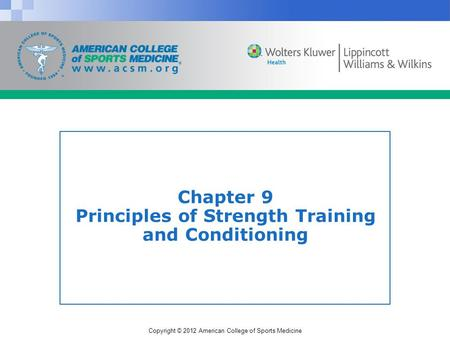 Copyright © 2012 American College of Sports Medicine Chapter 9 Principles of Strength Training and Conditioning.