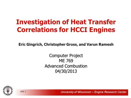 University of Wisconsin -- Engine Research Center slide 1 Investigation of Heat Transfer Correlations for HCCI Engines Eric Gingrich, Christopher Gross,