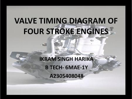VALVE TIMING DIAGRAM OF FOUR STROKE ENGINES IKRAM SINGH HARIKA B TECH- 6MAE-1Y A2305408048.