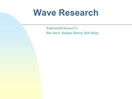 Wave Research Experiential Science 11 Ben Snow, Stephen Horton, Bob Sharp.