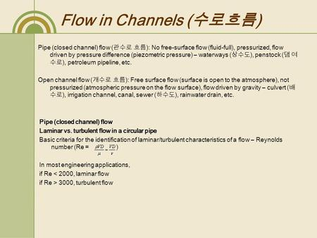 Flow in Channels ( 수로흐름 ) Pipe (closed channel) flow ( 관수로 흐름 ): No free-<strong>surface</strong> flow (fluid-full), pressurized, flow driven by pressure difference (piezometric.