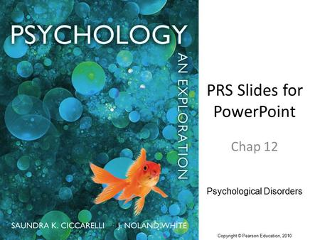 PRS Slides for PowerPoint Chap 12 Psychological Disorders Copyright © Pearson Education, 2010.