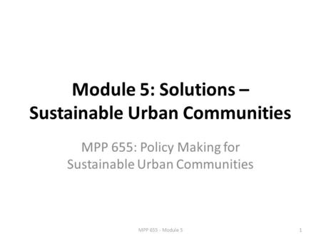 Module 5: Solutions – Sustainable Urban Communities MPP 655: Policy Making for Sustainable Urban Communities 1MPP 655 - Module 5.