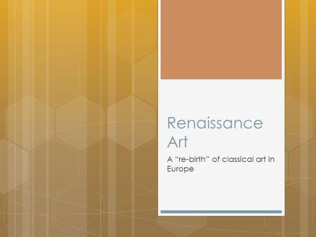 "Renaissance Art A ""re-birth"" of classical art in Europe."