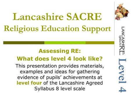 Lancashire SACRE Religious Education Support Assessing RE: What does level 4 look like? This presentation provides materials, examples and ideas for gathering.