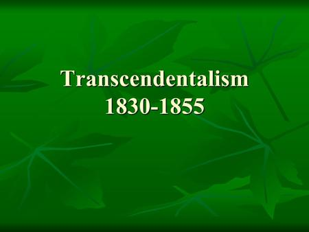Transcendentalism 1830-1855. Transcendentalism A religious, philosophical and literary movement A religious, philosophical and literary movement The movement.