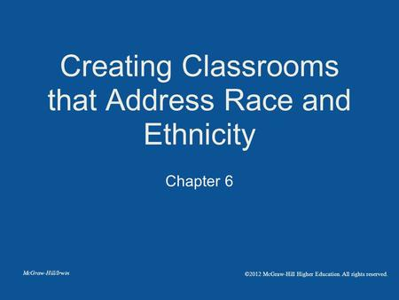 Chapter 6 Creating Classrooms that Address Race and Ethnicity McGraw-Hill/Irwin ©2012 McGraw-Hill Higher Education. All rights reserved.