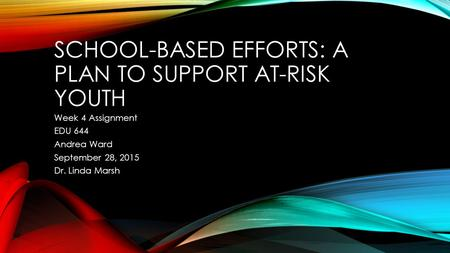 SCHOOL-BASED EFFORTS: A PLAN TO SUPPORT AT-RISK YOUTH Week 4 Assignment EDU 644 Andrea Ward September 28, 2015 Dr. Linda Marsh.
