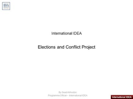 International IDEA International IDEA Elections and Conflict Project By Sead Alihodzic Programme Officer – International IDEA.