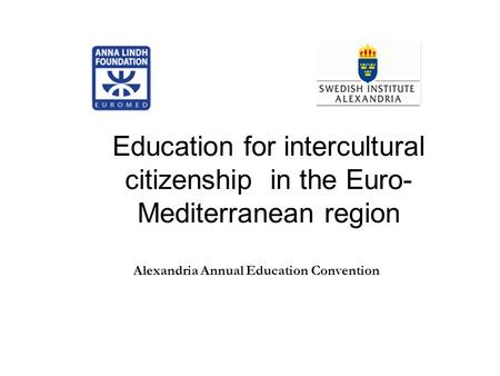Education for intercultural citizenship in the Euro- Mediterranean region Alexandria Annual Education Convention.