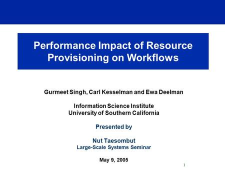 1 Performance Impact of Resource Provisioning on Workflows Gurmeet Singh, Carl Kesselman and Ewa Deelman Information Science Institute University of Southern.
