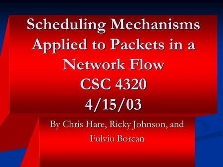 Scheduling Mechanisms Applied to Packets in a Network Flow CSC 4320 4/15/03 By Chris Hare, Ricky Johnson, and Fulviu Borcan.
