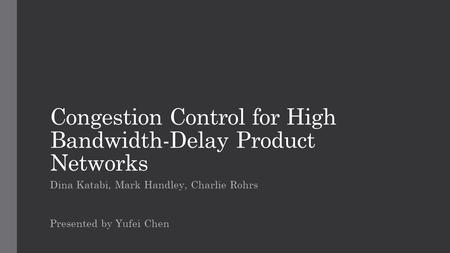 Congestion Control for High Bandwidth-Delay Product Networks Dina Katabi, Mark Handley, Charlie Rohrs Presented by Yufei Chen.