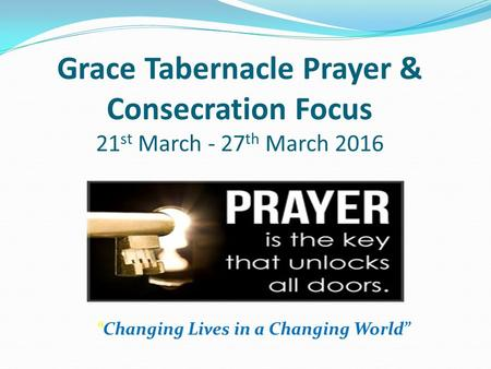 """Changing Lives in a Changing World"" Grace Tabernacle Prayer & Consecration Focus 21 st March - 27 th March 2016."