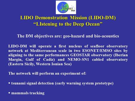 "LIDO Demonstration Mission (LIDO-DM) ""LIstening to the Deep Ocean"" The DM objectives are: geo-hazard and bio-acoustics LIDO-DM will operate a first nucleus."