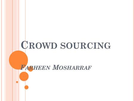 C ROWD SOURCING F ARHEEN M OSHARRAF. W HAT IS C ROWD SOURCING ? Crowd sourcing is the process of obtaining needed services, ideas, or content by soliciting.