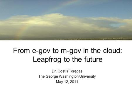 From e-gov to m-gov in the cloud: Leapfrog to the future Dr. Costis Toregas The George Washington University May 12, 2011.
