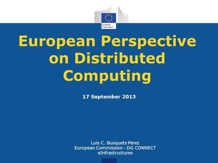 European Perspective on Distributed Computing Luis C. Busquets Pérez European Commission - DG CONNECT eInfrastructures 17 September 2013.