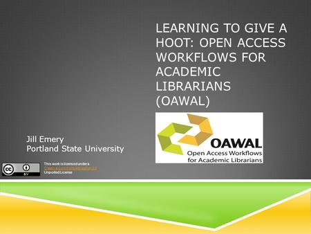LEARNING TO GIVE A HOOT: OPEN ACCESS WORKFLOWS FOR ACADEMIC LIBRARIANS (OAWAL) Jill Emery Portland State University This work is licensed under a Creative.