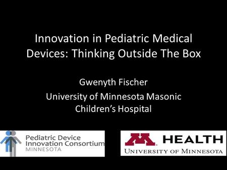 Innovation in Pediatric Medical Devices: Thinking Outside The Box Gwenyth Fischer University of Minnesota Masonic Children's Hospital.
