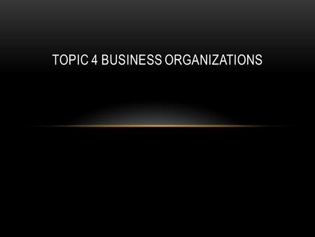 TOPIC 4 BUSINESS ORGANIZATIONS. SOLE PROPRIETORSHIPS Sole proprietorships are the smallest form of business, and they are owned and operated by one person.