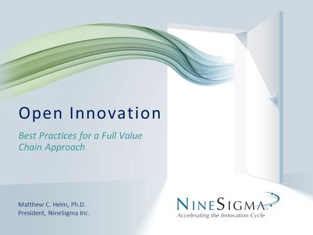 Best Practices for a Full Value Chain Approach Open Innovation Matthew C. Heim, Ph.D. President, NineSigma Inc.