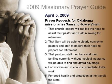 April 5, 2009 Prayer Requests for Oklahoma missionaries Sam and Joyce Vinall. 1. That church leaders will realize the need to assist their pastor and staff.