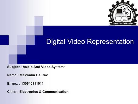 Digital Video Representation Subject : Audio And Video Systems Name : Makwana Gaurav Er no.: : 130640111011 Class : Electronics & Communication.