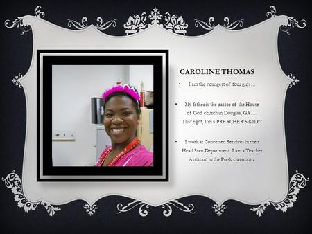 CAROLINE THOMAS I am the youngest of four girls… My father is the pastor of the House of God church in Douglas, GA…. That right, I'm a PREACHER'S KID!!!