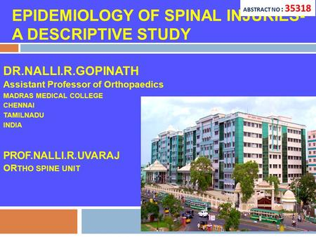 EPIDEMIOLOGY OF SPINAL INJURIES- A DESCRIPTIVE STUDY DR.NALLI.R.GOPINATH Assistant Professor of Orthopaedics MADRAS MEDICAL COLLEGE CHENNAI TAMILNADU INDIA.