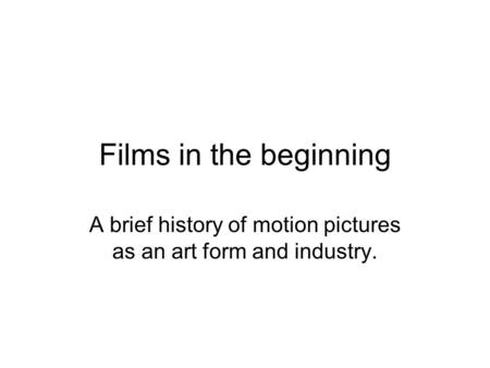 Films in the beginning A brief history of motion pictures as an art form and industry.